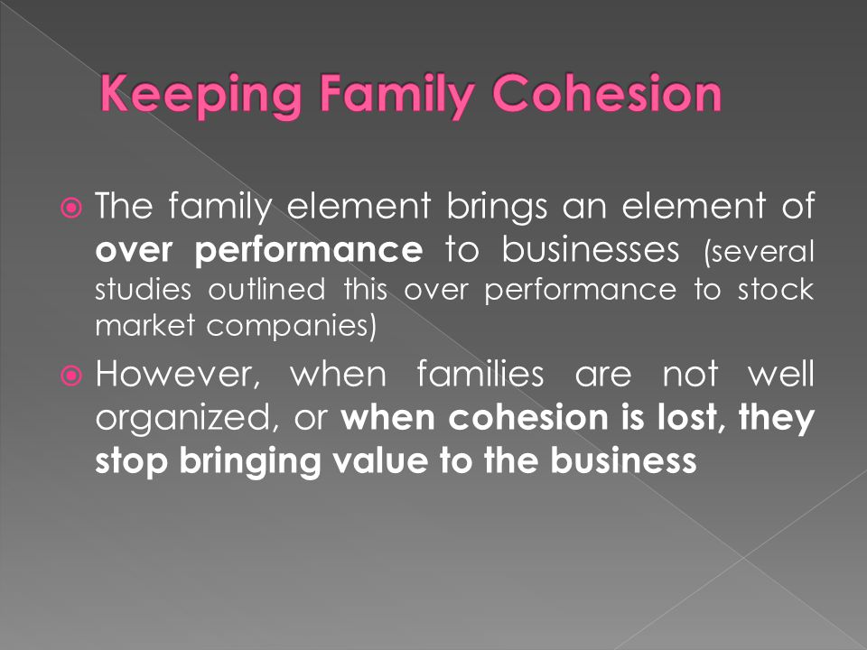 The family element brings an element of over performance to businesses (several studies outlined this over performance to stock market companies) However, when families are not well organized, or when cohesion is lost, they stop bringing value to the business