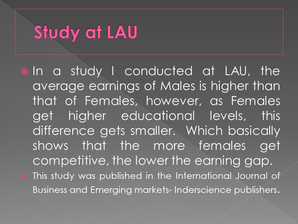 In a study I conducted at LAU, the average earnings of Males is higher than that of Females, however, as Females get higher educational levels, this difference gets smaller.