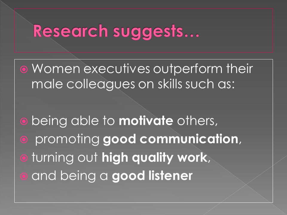 Women executives outperform their male colleagues on skills such as: being able to motivate others, promoting good communication, turning out high quality work, and being a good listener