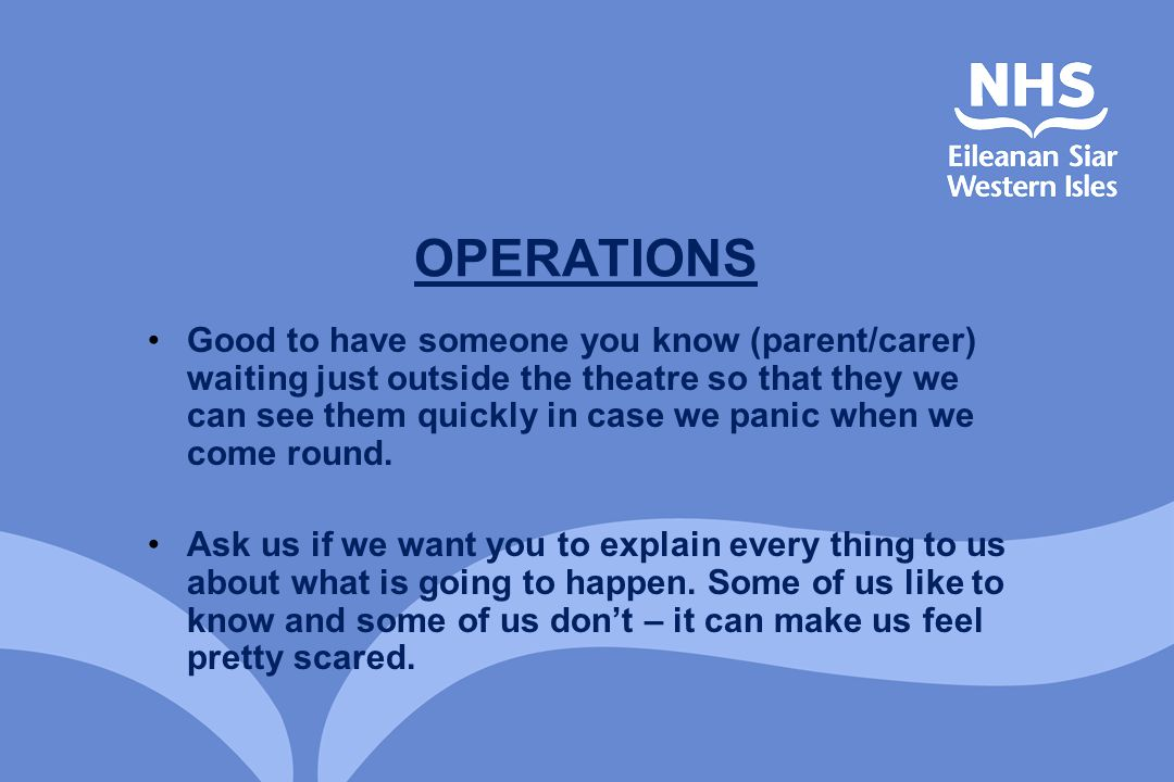 OPERATIONS Good to have someone you know (parent/carer) waiting just outside the theatre so that they we can see them quickly in case we panic when we