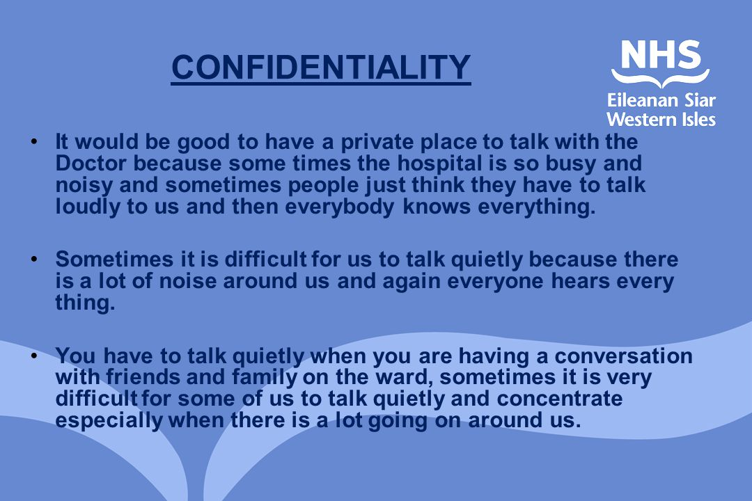 CONFIDENTIALITY It would be good to have a private place to talk with the Doctor because some times the hospital is so busy and noisy and sometimes pe
