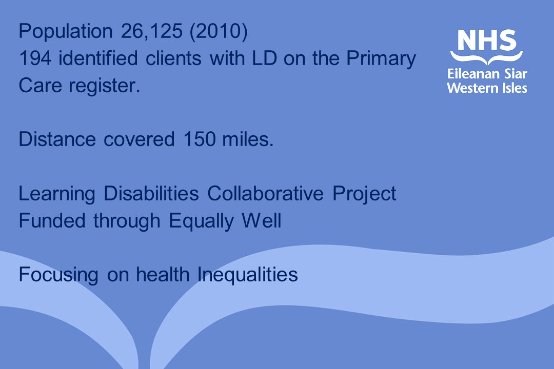 Population 26,125 (2010) 194 identified clients with LD on the Primary Care register. Distance covered 150 miles. Learning Disabilities Collaborative