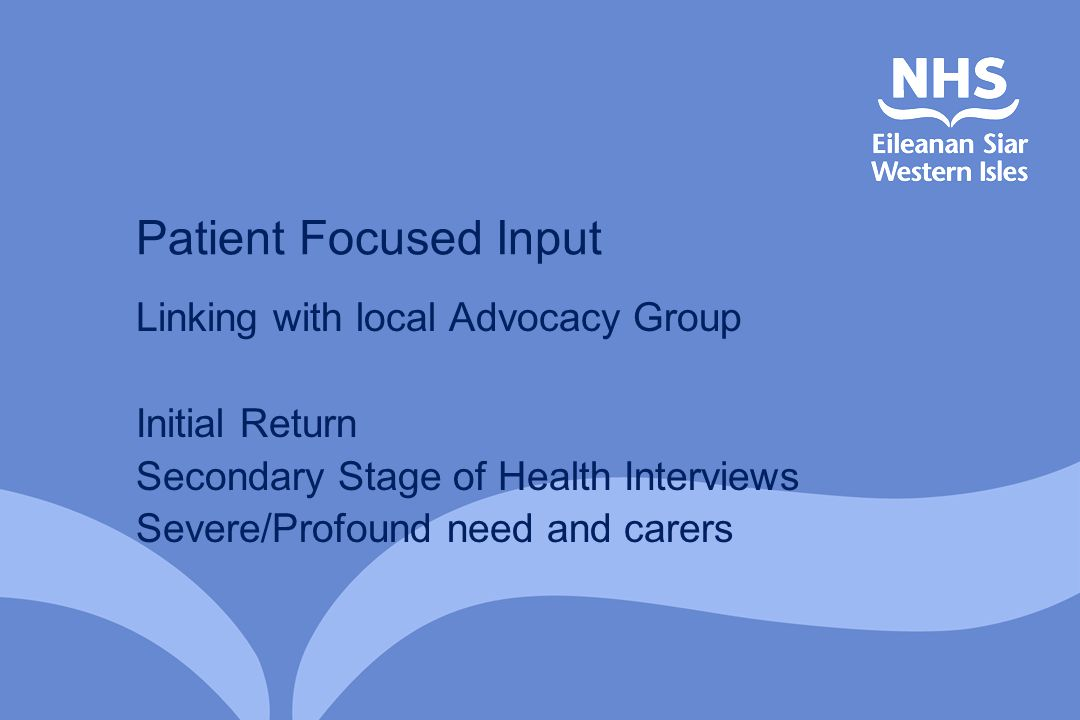 Patient Focused Input Linking with local Advocacy Group Initial Return Secondary Stage of Health Interviews Severe/Profound need and carers