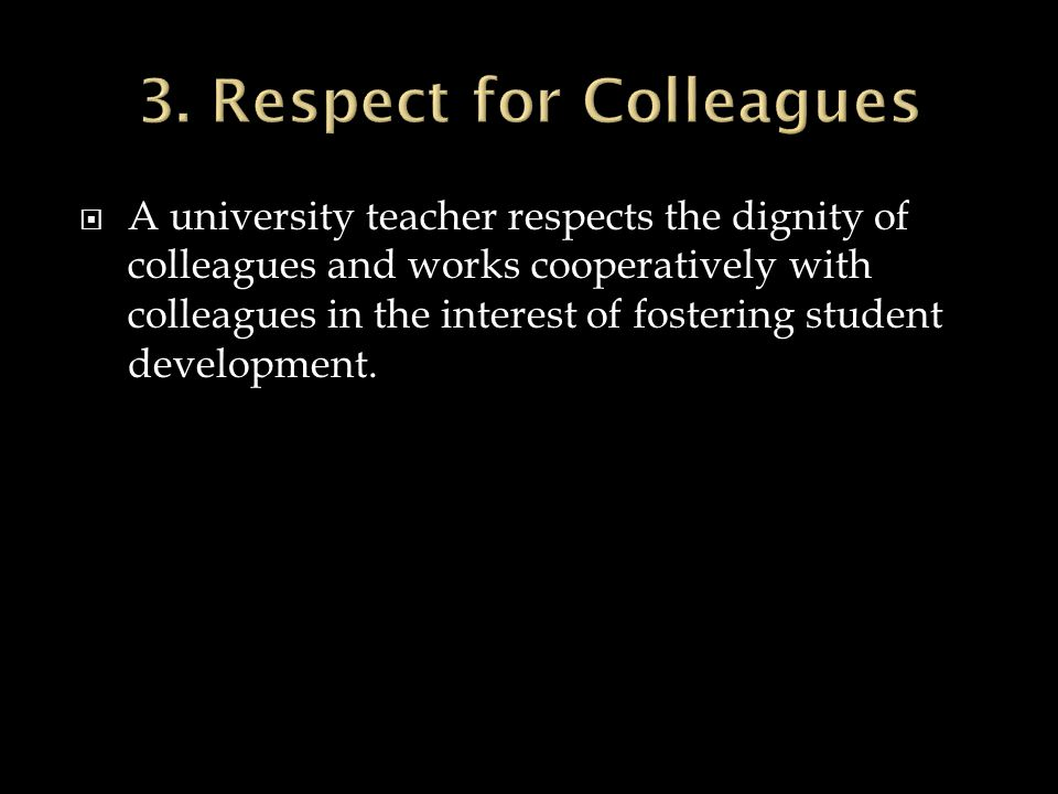 A university teacher respects the dignity of colleagues and works cooperatively with colleagues in the interest of fostering student development.