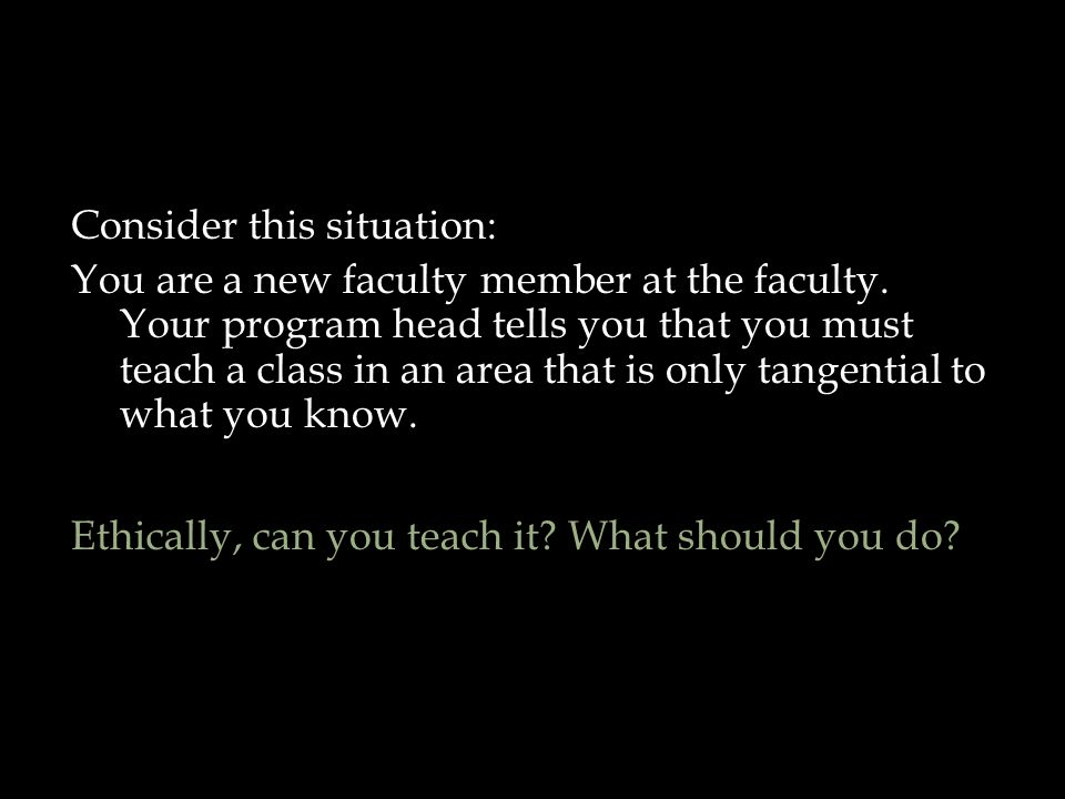 Consider this situation: You are a new faculty member at the faculty. Your program head tells you that you must teach a class in an area that is only