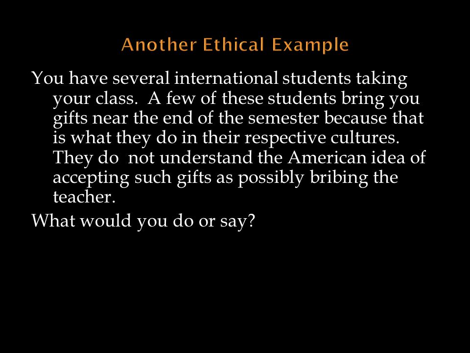 You have several international students taking your class. A few of these students bring you gifts near the end of the semester because that is what t