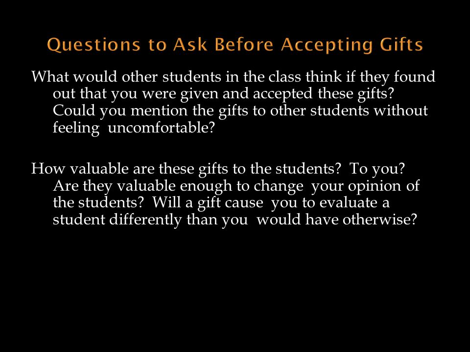 What would other students in the class think if they found out that you were given and accepted these gifts? Could you mention the gifts to other stud