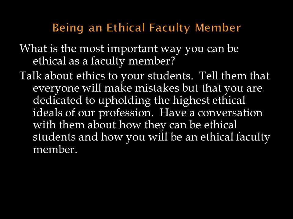 What is the most important way you can be ethical as a faculty member? Talk about ethics to your students. Tell them that everyone will make mistakes
