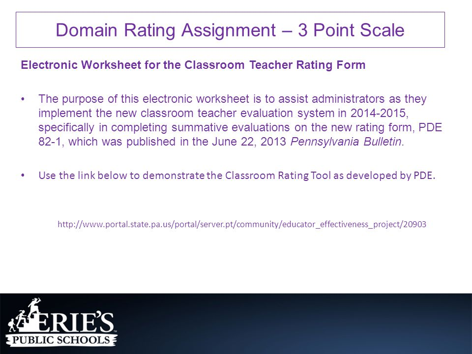 Electronic Worksheet for the Classroom Teacher Rating Form The purpose of this electronic worksheet is to assist administrators as they implement the new classroom teacher evaluation system in 2014-2015, specifically in completing summative evaluations on the new rating form, PDE 82-1, which was published in the June 22, 2013 Pennsylvania Bulletin.