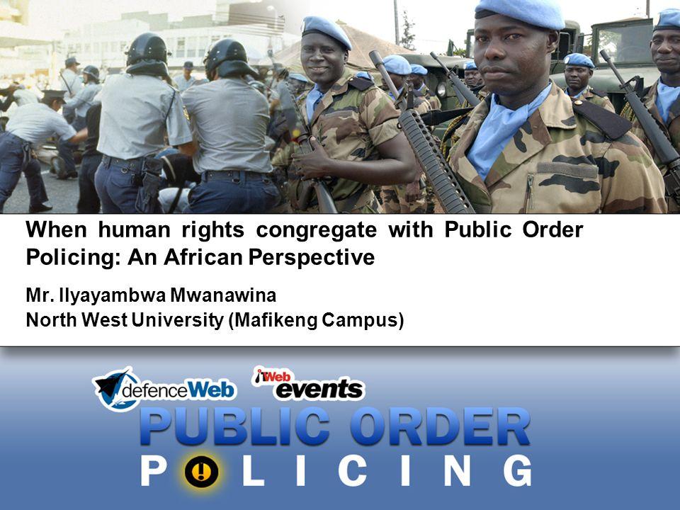 When human rights congregate with Public Order Policing: An African Perspective Mr. Ilyayambwa Mwanawina North West University (Mafikeng Campus)