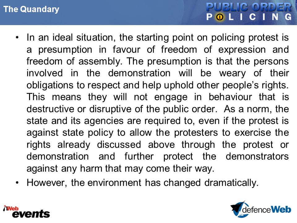 The Quandary In an ideal situation, the starting point on policing protest is a presumption in favour of freedom of expression and freedom of assembly