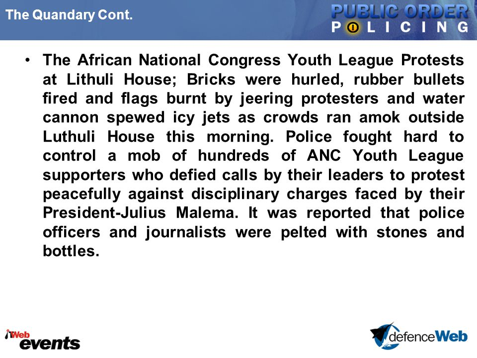 The Quandary Cont. The African National Congress Youth League Protests at Lithuli House; Bricks were hurled, rubber bullets fired and flags burnt by j