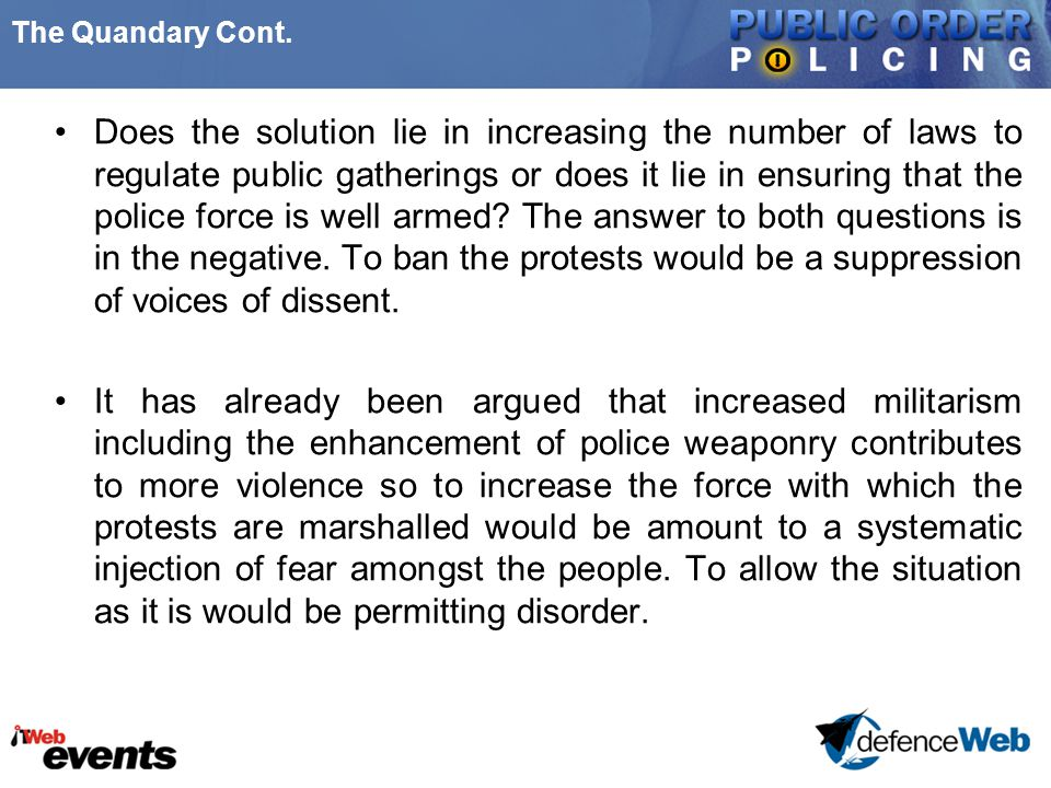 The Quandary Cont. Does the solution lie in increasing the number of laws to regulate public gatherings or does it lie in ensuring that the police for