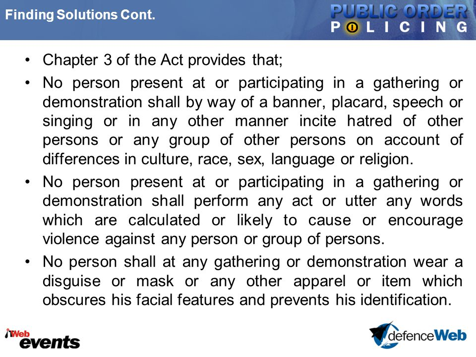 Finding Solutions Cont. Chapter 3 of the Act provides that; No person present at or participating in a gathering or demonstration shall by way of a ba