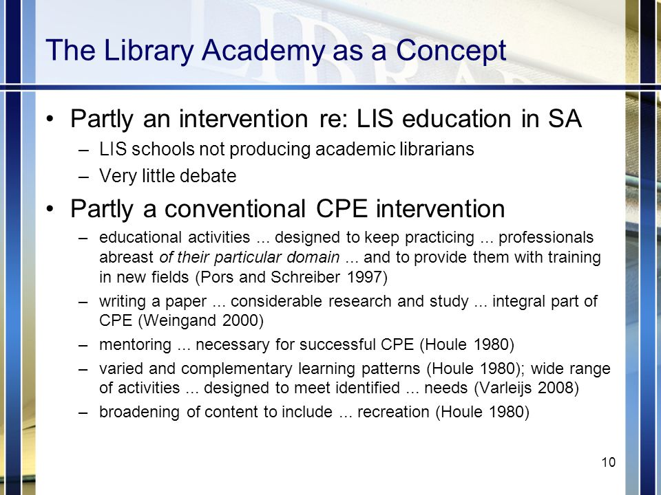 The Library Academy as a Concept Partly an intervention re: LIS education in SA –LIS schools not producing academic librarians –Very little debate Partly a conventional CPE intervention –educational activities...