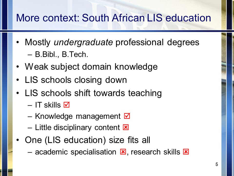 More context: South African LIS education Mostly undergraduate professional degrees –B.Bibl., B.Tech.