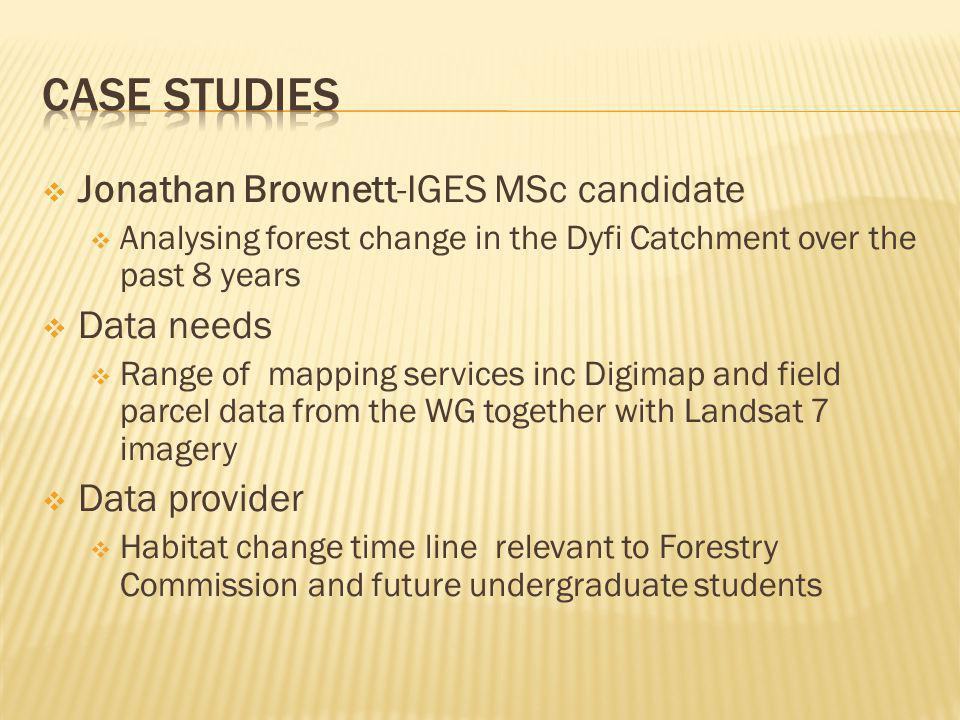 Jonathan Brownett-IGES MSc candidate Analysing forest change in the Dyfi Catchment over the past 8 years Data needs Range of mapping services inc Digimap and field parcel data from the WG together with Landsat 7 imagery Data provider Habitat change time line relevant to Forestry Commission and future undergraduate students
