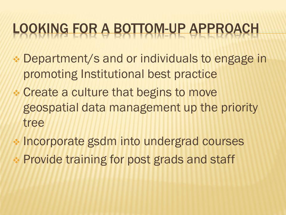 Department/s and or individuals to engage in promoting Institutional best practice Create a culture that begins to move geospatial data management up the priority tree Incorporate gsdm into undergrad courses Provide training for post grads and staff
