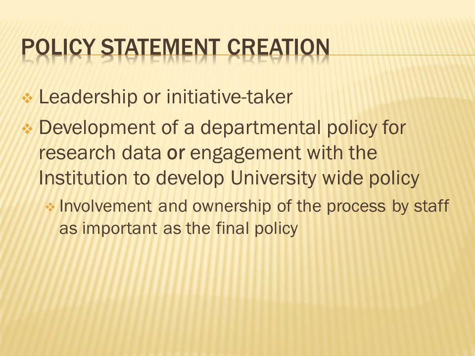 Leadership or initiative-taker Development of a departmental policy for research data or engagement with the Institution to develop University wide policy Involvement and ownership of the process by staff as important as the final policy