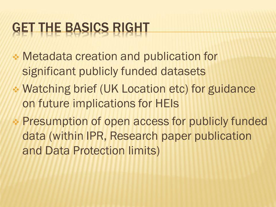 Metadata creation and publication for significant publicly funded datasets Watching brief (UK Location etc) for guidance on future implications for HEIs Presumption of open access for publicly funded data (within IPR, Research paper publication and Data Protection limits)