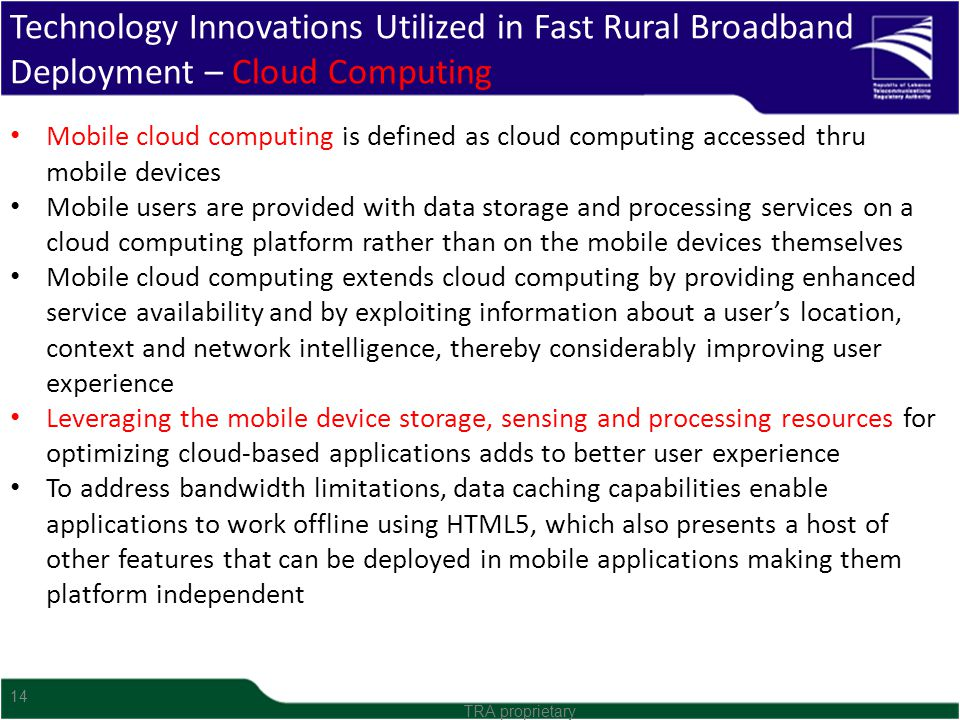 14 Technology Innovations Utilized in Fast Rural Broadband Deployment – Cloud Computing TRA proprietary Mobile cloud computing is defined as cloud com