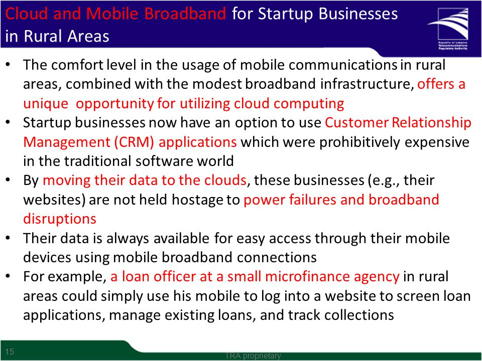 Cloud and Mobile Broadband for Startup Businesses in Rural Areas The comfort level in the usage of mobile communications in rural areas, combined with the modest broadband infrastructure, offers a unique opportunity for utilizing cloud computing Startup businesses now have an option to use Customer Relationship Management (CRM) applications which were prohibitively expensive in the traditional software world By moving their data to the clouds, these businesses (e.g., their websites) are not held hostage to power failures and broadband disruptions Their data is always available for easy access through their mobile devices using mobile broadband connections For example, a loan officer at a small microfinance agency in rural areas could simply use his mobile to log into a website to screen loan applications, manage existing loans, and track collections 15 TRA proprietary