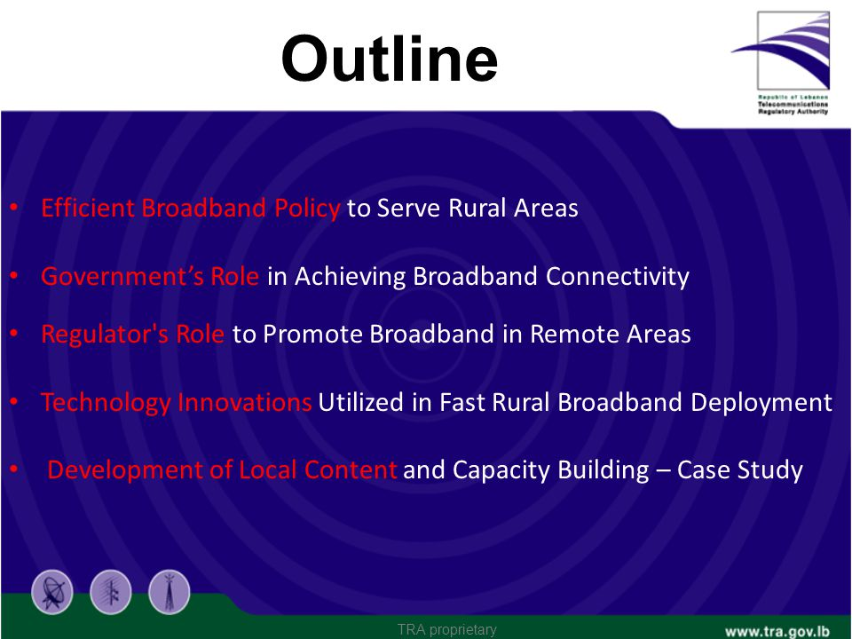 Outline Efficient Broadband Policy to Serve Rural Areas Governments Role in Achieving Broadband Connectivity Regulator's Role to Promote Broadband in
