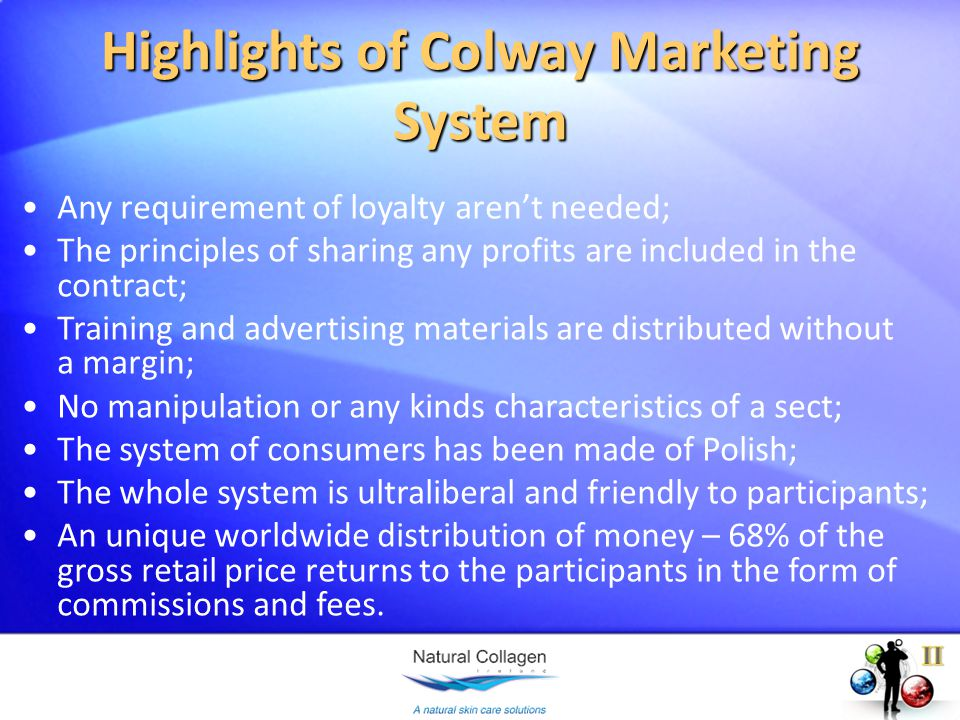 Any requirement of loyalty arent needed; The principles of sharing any profits are included in the contract; Training and advertising materials are distributed without a margin; No manipulation or any kinds characteristics of a sect; The system of consumers has been made of Polish; The whole system is ultraliberal and friendly to participants; An unique worldwide distribution of money – 68% of the gross retail price returns to the participants in the form of commissions and fees.