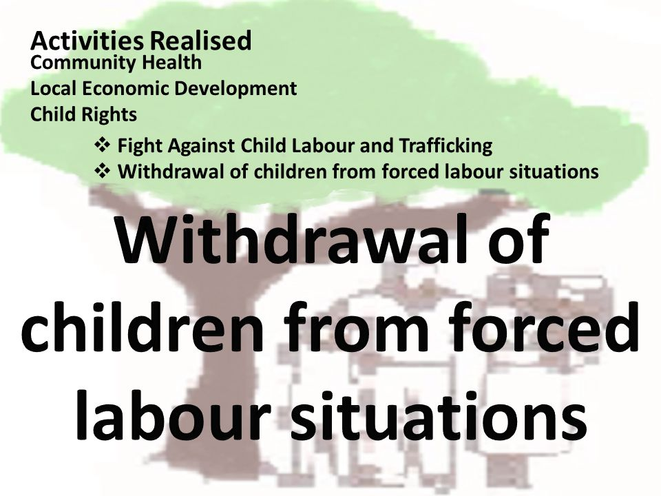 Activities Realised Fight Against Child Labour and Trafficking Community Health Local Economic Development Child Rights Withdrawal of children from fo