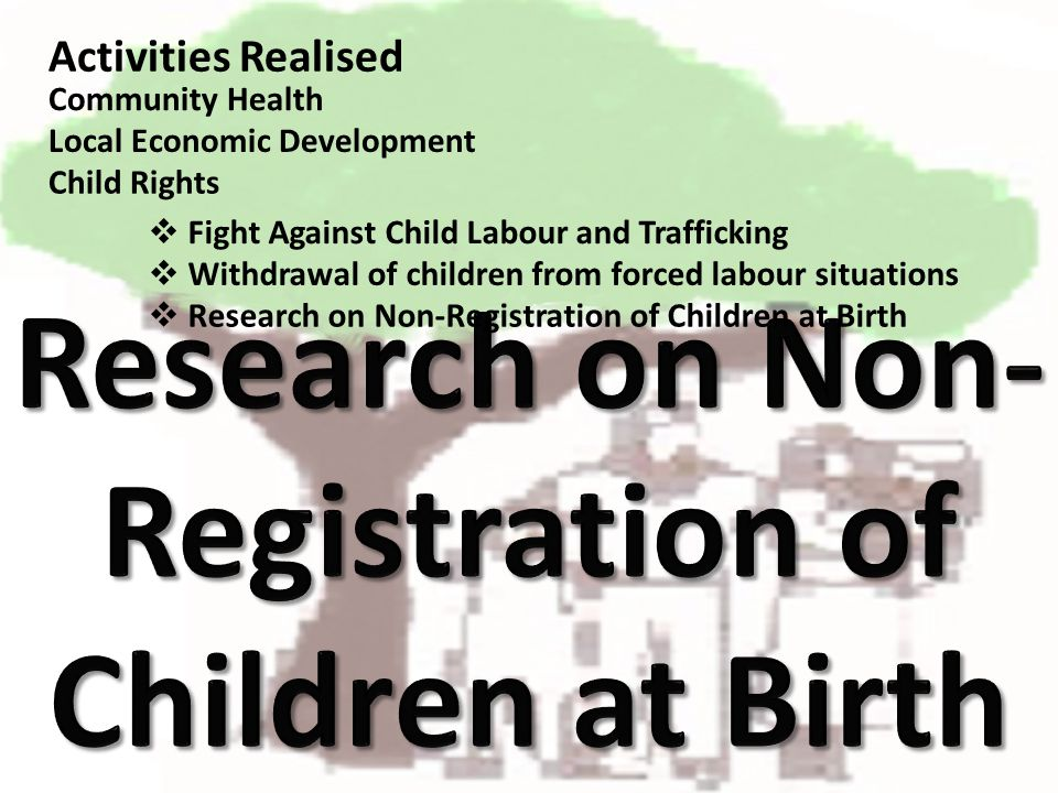 Activities Realised Fight Against Child Labour and Trafficking Community Health Local Economic Development Child Rights Research on Non-Registration o