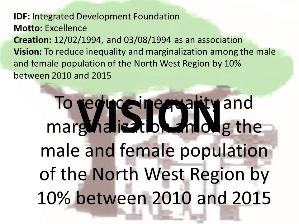 To reduce inequality and marginalization among the male and female population of the North West Region by 10% between 2010 and 2015 IDF: Integrated Development Foundation Creation: 12/02/1994, and 03/08/1994 as an association Motto: Excellence Vision: To reduce inequality and marginalization among the male and female population of the North West Region by 10% between 2010 and 2015