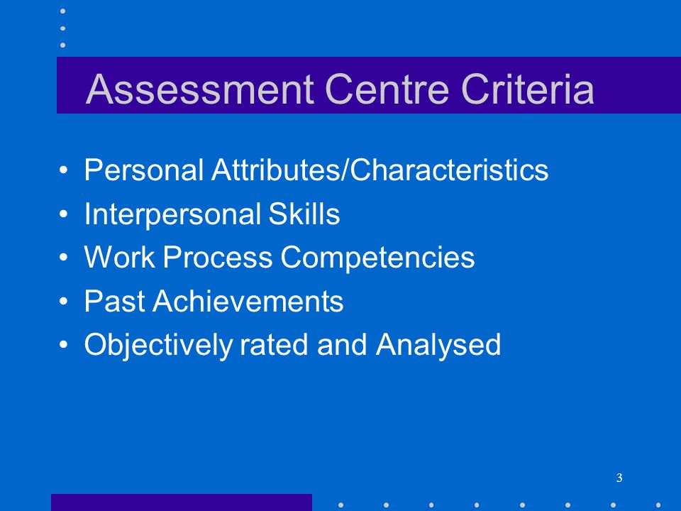 3 Assessment Centre Criteria Personal Attributes/Characteristics Interpersonal Skills Work Process Competencies Past Achievements Objectively rated an