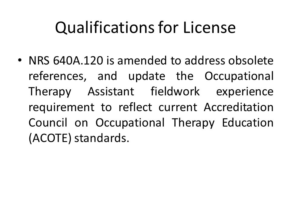 Qualifications for License NRS 640A.120 is amended to address obsolete references, and update the Occupational Therapy Assistant fieldwork experience requirement to reflect current Accreditation Council on Occupational Therapy Education (ACOTE) standards.
