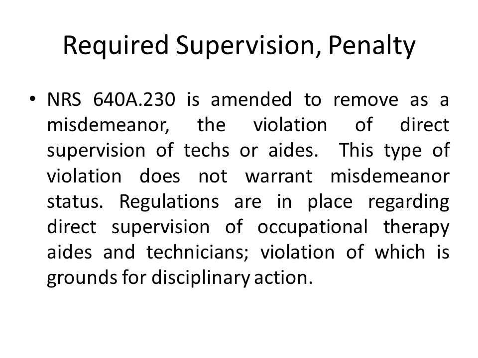 Required Supervision, Penalty NRS 640A.230 is amended to remove as a misdemeanor, the violation of direct supervision of techs or aides.