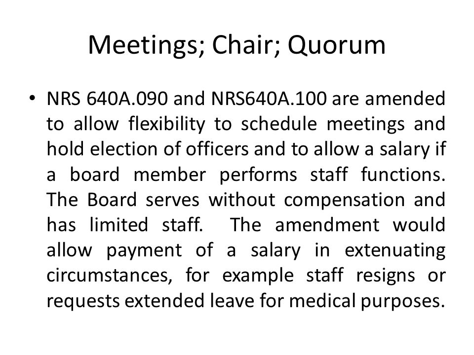 Meetings; Chair; Quorum NRS 640A.090 and NRS640A.100 are amended to allow flexibility to schedule meetings and hold election of officers and to allow a salary if a board member performs staff functions.