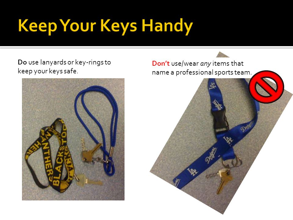 Do use lanyards or key-rings to keep your keys safe.