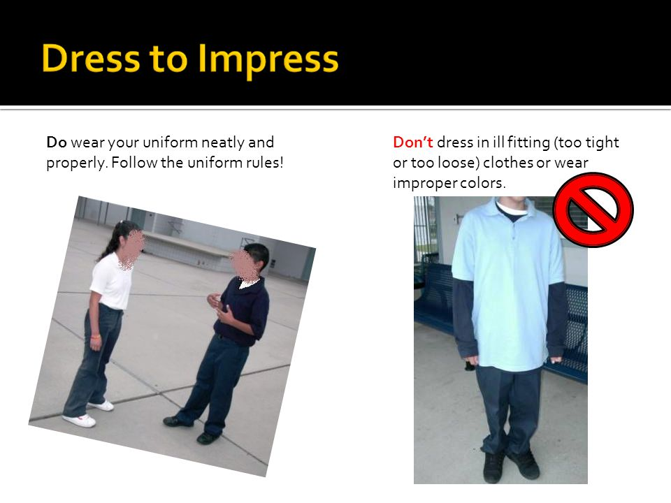 Do wear your uniform neatly and properly. Follow the uniform rules.