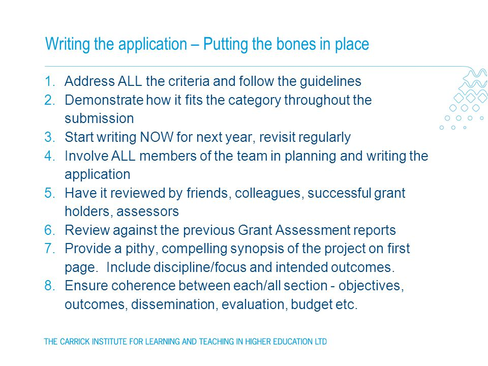 Writing the application – Putting the bones in place 1.Address ALL the criteria and follow the guidelines 2.Demonstrate how it fits the category throughout the submission 3.Start writing NOW for next year, revisit regularly 4.Involve ALL members of the team in planning and writing the application 5.Have it reviewed by friends, colleagues, successful grant holders, assessors 6.Review against the previous Grant Assessment reports 7.Provide a pithy, compelling synopsis of the project on first page.