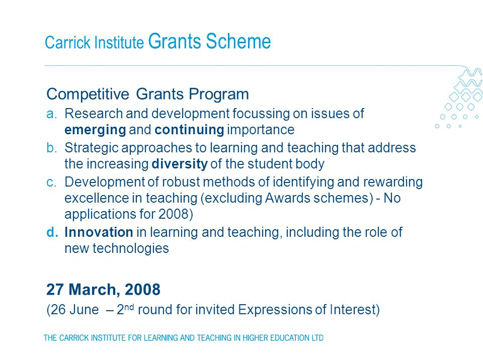 Carrick Institute Grants Scheme Competitive Grants Program a.Research and development focussing on issues of emerging and continuing importance b.Strategic approaches to learning and teaching that address the increasing diversity of the student body c.Development of robust methods of identifying and rewarding excellence in teaching (excluding Awards schemes) - No applications for 2008) d.Innovation in learning and teaching, including the role of new technologies 27 March, 2008 (26 June – 2 nd round for invited Expressions of Interest)