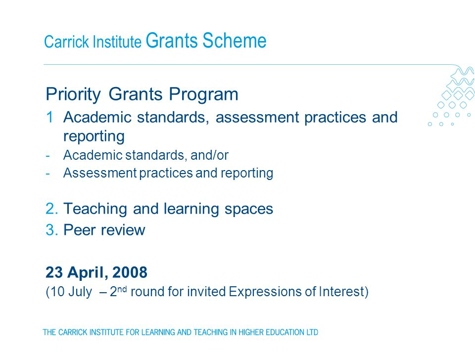Carrick Institute Grants Scheme Priority Grants Program 1Academic standards, assessment practices and reporting -Academic standards, and/or -Assessment practices and reporting 2.Teaching and learning spaces 3.Peer review 23 April, 2008 (10 July – 2 nd round for invited Expressions of Interest)