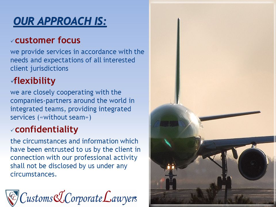 customer focus we provide services in accordance with the needs and expectations of all interested client jurisdictions flexibility we are closely cooperating with the companies-partners around the world in integrated teams, providing integrated services («without seam») confidentiality the circumstances and information which have been entrusted to us by the client in connection with our professional activity shall not be disclosed by us under any circumstances.
