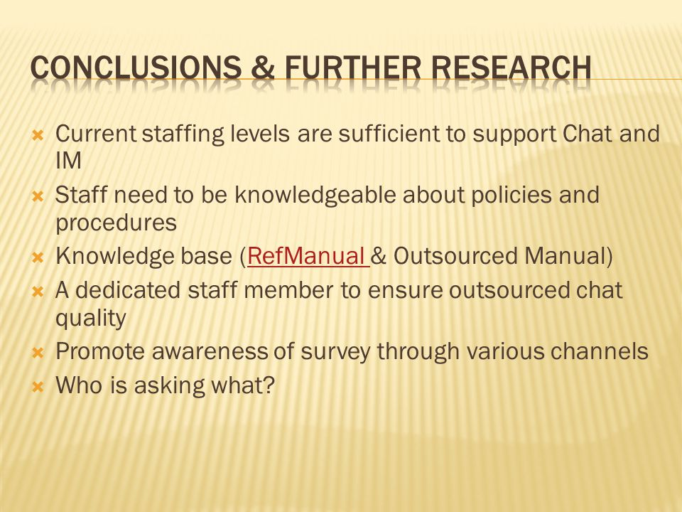Current staffing levels are sufficient to support Chat and IM Staff need to be knowledgeable about policies and procedures Knowledge base (RefManual & Outsourced Manual)RefManual A dedicated staff member to ensure outsourced chat quality Promote awareness of survey through various channels Who is asking what