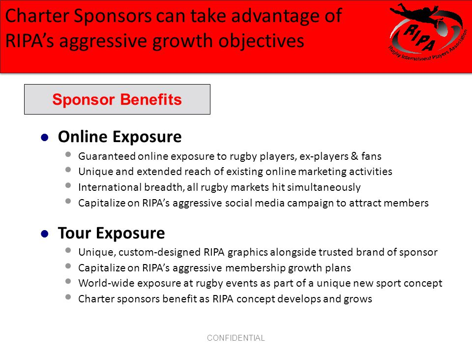 CONFIDENTIAL Online Exposure Guaranteed online exposure to rugby players, ex-players & fans Unique and extended reach of existing online marketing activities International breadth, all rugby markets hit simultaneously Capitalize on RIPAs aggressive social media campaign to attract members Tour Exposure Unique, custom-designed RIPA graphics alongside trusted brand of sponsor Capitalize on RIPAs aggressive membership growth plans World-wide exposure at rugby events as part of a unique new sport concept Charter sponsors benefit as RIPA concept develops and grows Sponsor Benefits Charter Sponsors can take advantage of RIPAs aggressive growth objectives