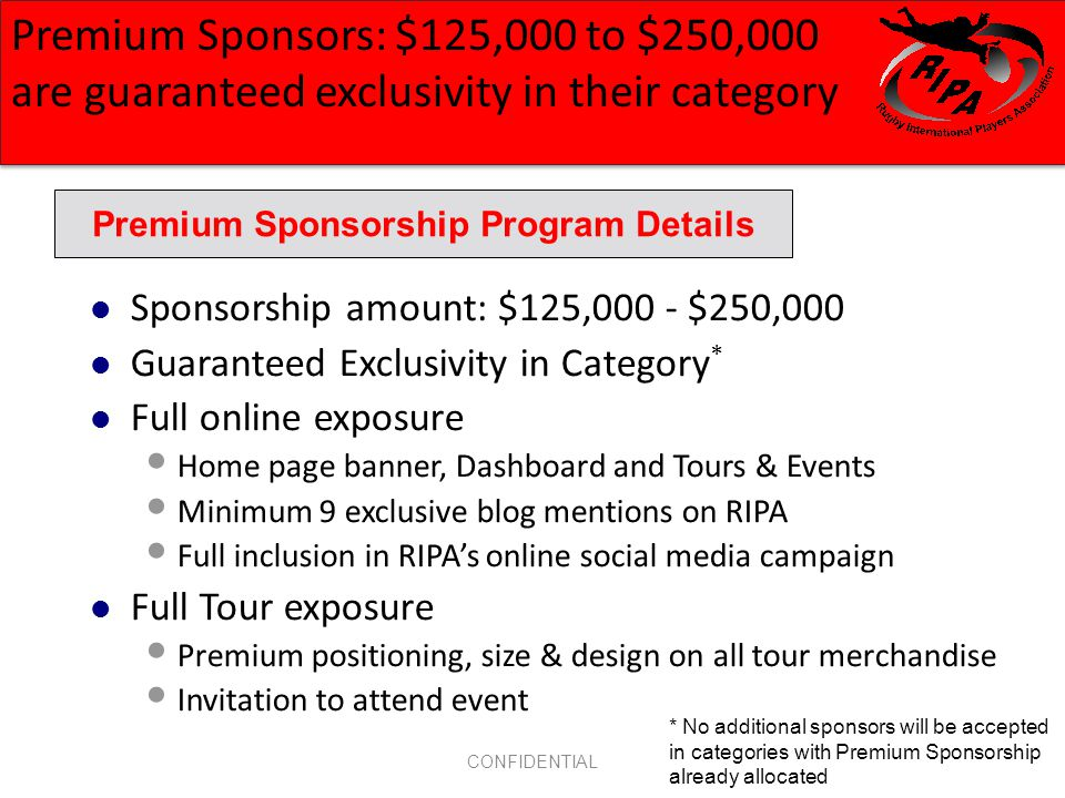 CONFIDENTIAL Sponsorship amount: $125,000 - $250,000 Guaranteed Exclusivity in Category * Full online exposure Home page banner, Dashboard and Tours & Events Minimum 9 exclusive blog mentions on RIPA Full inclusion in RIPAs online social media campaign Full Tour exposure Premium positioning, size & design on all tour merchandise Invitation to attend event Premium Sponsorship Program Details Premium Sponsors: $125,000 to $250,000 are guaranteed exclusivity in their category * No additional sponsors will be accepted in categories with Premium Sponsorship already allocated