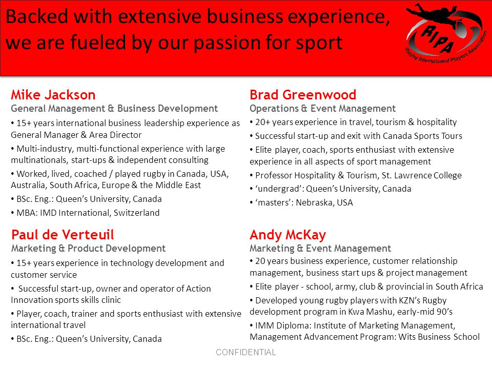 CONFIDENTIAL Mike Jackson General Management & Business Development 15+ years international business leadership experience as General Manager & Area Director Multi-industry, multi-functional experience with large multinationals, start-ups & independent consulting Worked, lived, coached / played rugby in Canada, USA, Australia, South Africa, Europe & the Middle East BSc.