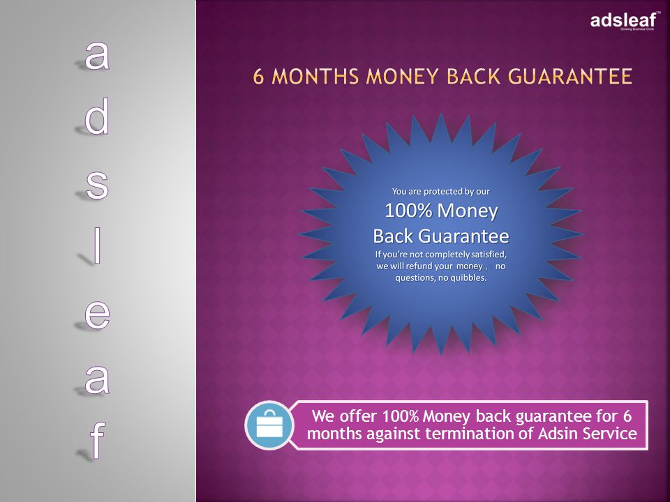 We offer 100% Money back guarantee for 6 months against termination of Adsin Service