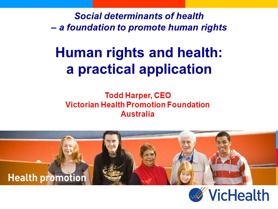 Social determinants of health – a foundation to promote human rights Human rights and health: a practical application Todd Harper, CEO Victorian Health Promotion Foundation Australia