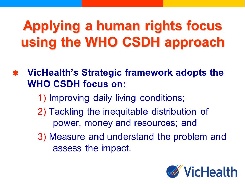 VicHealths Strategic framework adopts the WHO CSDH focus on: 1) Improving daily living conditions; 2) Tackling the inequitable distribution of power, money and resources; and 3) Measure and understand the problem and assess the impact.