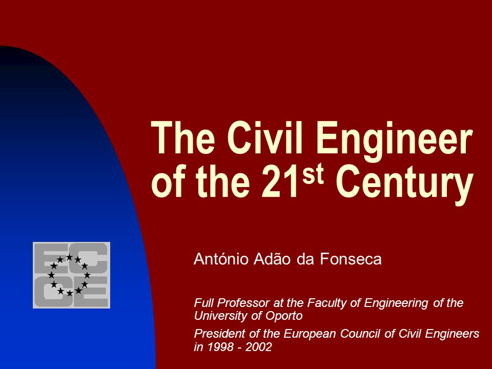 The Civil Engineer of the 21 st Century António Adão da Fonseca Full Professor at the Faculty of Engineering of the University of Oporto President of