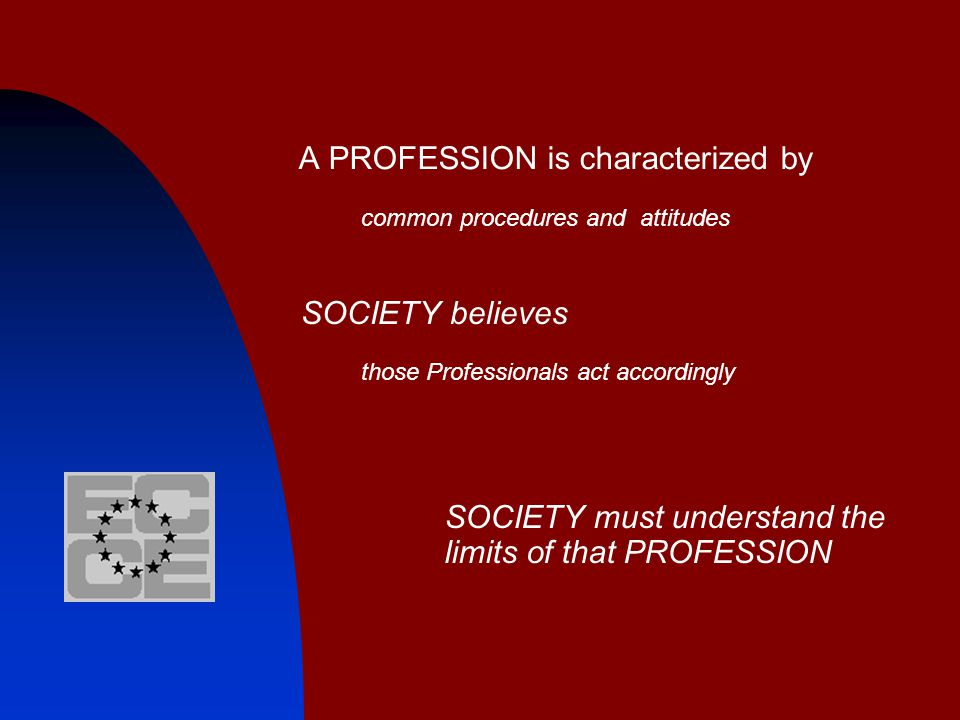 A PROFESSION is characterized by common procedures and attitudes SOCIETY believes those Professionals act accordingly SOCIETY must understand the limi